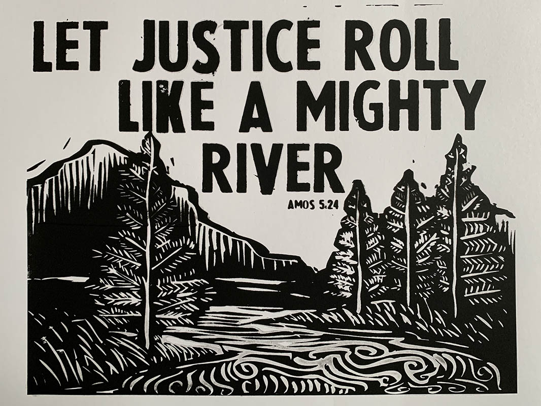 """A black-and-white print of a river surrounded by trees with the words """"LET JUSTICE ROLL LIKE A MIGHTY RIVER -- Amos 5:24)"""