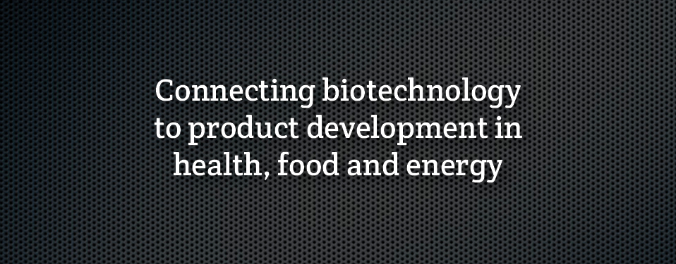 Connecting biotechnology to product development in health, food and energy