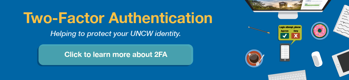 Two-Factor Authentication (2FA) helps protect your UNCW identity. Click to learn more about 2FA.