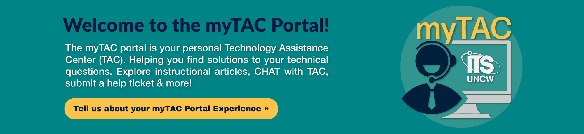 Welcome to the myTAC portal! The myTAC portal is your personal Technology Assistance Center (TAC). Helping you find solutions to your technical questions. Explore instructional articles, CHAT with TAC, submit a help ticket & more! Click to tell us about your myTAC portal experience.