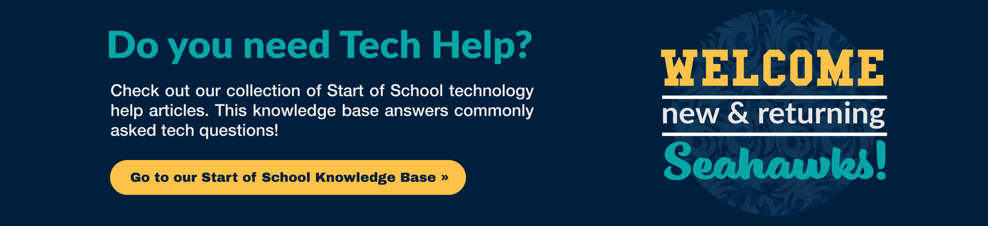 Welcome New & Returning Seahawks! Do you Need Tech Help? Check out our collection of Start of School technology help articles. This knowledge base answers commonly asked tech questions! Go to our Start of School Knowledge Base.